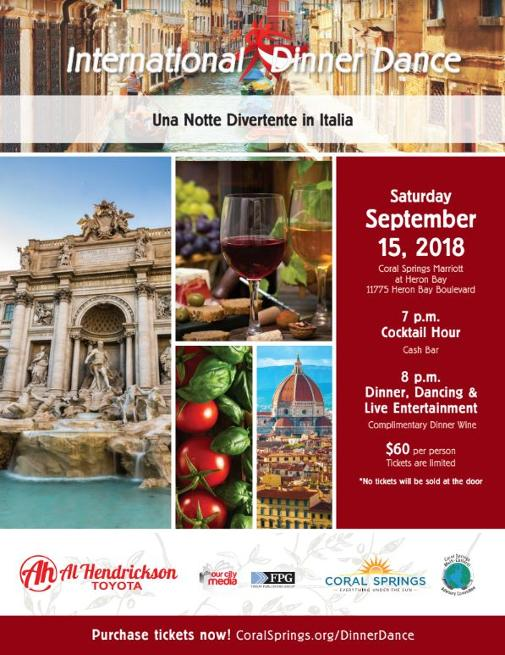 Coral Springs Italian Dinner Dance Sponsored by Al Hendrickson Toyota - Join us for the City's Annual International Dinner Dance hosted by the Coral Springs Multi-Cultural Committee.  This is not a fund raiser but a community event designed to showcase our various cultures. Guests who attend the event will enjoy unique cuisine, riveting music and live entertainment - all with a focus on the special country selected to be highlighted this year – which is Italy.   This signature event is set for Saturday, September 15 at the Coral Springs Marriott at Heron Bay, 11775 Heron Bay Boulevard. It will begin at 7 p.m. with a cocktail hour. The event will feature breathtaking entertainment which will reflect the true elements of the Italian culture.   Tickets are $60 each and will include hors d'oeuvres, lavish buffet dinner, complimentary dinner wine, a live show and a DeeJay with international music to dance the night away.  Guests are encouraged to wear ethnic dress to lend even more of an international flair to this delightful occasion.  Sponsors are needed to make this evening even more enjoyable.  For more information or to purchase tickets, call 954-344-1063.  Please note that tickets will not be sold at the doorJoin us for the City's Annual International Dinner Dance hosted by the Coral Springs Multi-Cultural Committee.  This is not a fund raiser but a community event designed to showcase our various cultures. Guests who attend the event will enjoy unique cuisine, riveting music and live entertainment - all with a focus on the special country selected to be highlighted this year – which is Italy.   This signature event is set for Saturday, September 15 at the Coral Springs Marriott at Heron Bay, 11775 Heron Bay Boulevard. It will begin at 7 p.m. with a cocktail hour. The event will feature breathtaking entertainment which will reflect the true elements of the Italian culture.   Tickets are $60 each and will include hors d'oeuvres, lavish buffet dinner, complimentary dinner wine, a live show and a DeeJay with international music to dance the night away.  Guests are encouraged to wear ethnic dress to lend even more of an international flair to this delightful occasion.  Sponsors are needed to make this evening even more enjoyable.  For more information or to purchase tickets, call 954-344-1063.  Please note that tickets will not be sold at the door.